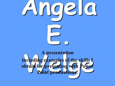 Angela E. Welge A presentation including examples of the skills I obtain for presenting with Power Point productions!