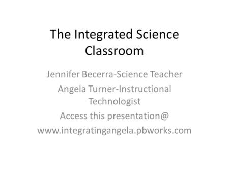 The Integrated Science Classroom Jennifer Becerra-Science Teacher Angela Turner-Instructional Technologist Access this