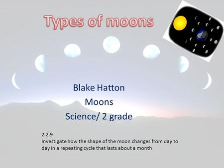 Blake Hatton Moons Science/ 2 grade 2.2.9 Investigate how the shape of the moon changes from day to day in a repeating cycle that lasts about a month.