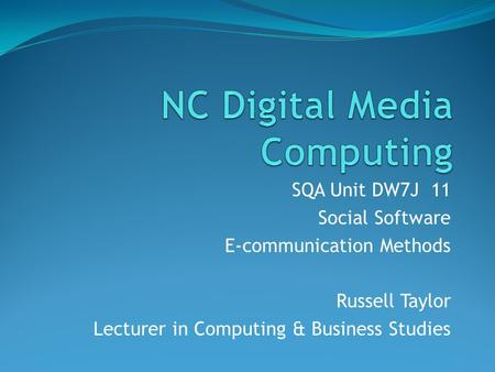 SQA Unit DW7J 11 Social Software E-communication Methods Russell Taylor Lecturer in Computing & Business Studies.