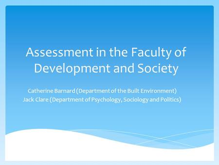 Assessment in the Faculty of Development and Society Catherine Barnard (Department of the Built Environment) Jack Clare (Department of Psychology, Sociology.