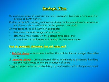 Geologic Time By examining layers of sedimentary rock, geologists developed a time scale for dividing up earth history. Earlier in the 20 th century, radiometric-dating.