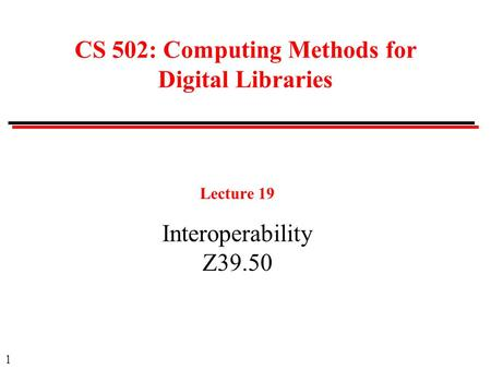 1 CS 502: Computing Methods for Digital Libraries Lecture 19 Interoperability Z39.50.