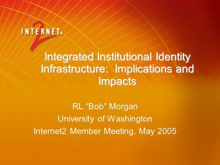 "Integrated Institutional Identity Infrastructure: Implications and Impacts RL ""Bob"" Morgan University of Washington Internet2 Member Meeting, May 2005."