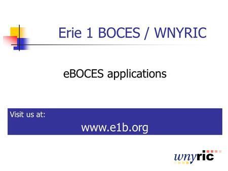 Erie 1 BOCES / WNYRIC eBOCES applications Visit us at: www.e1b.org.