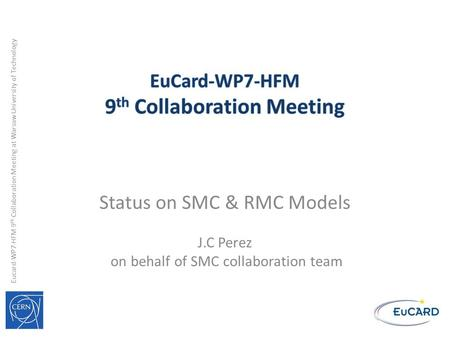 Eucard-WP7-HFM 9 th Collaboration Meeting at Warsaw University of Technology Status on SMC & RMC Models J.C Perez on behalf of SMC collaboration team.