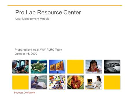 Pro Lab Resource Center User Management Module Business Confidential Prepared by Kodak WW PLRC Team October 16, 2009.