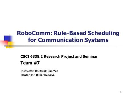 1 RoboComm: Rule-Based Scheduling for Communication Systems CSCI 6838.2 Research Project and Seminar Team #7 Instructor: Dr. Kwok-Bun Yue Mentor: Mr. Dilhar.