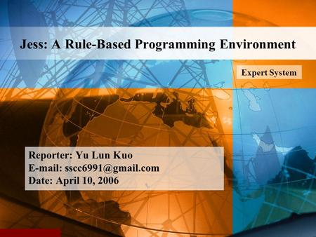 Jess: A Rule-Based Programming Environment Reporter: Yu Lun Kuo   Date: April 10, 2006 Expert System.