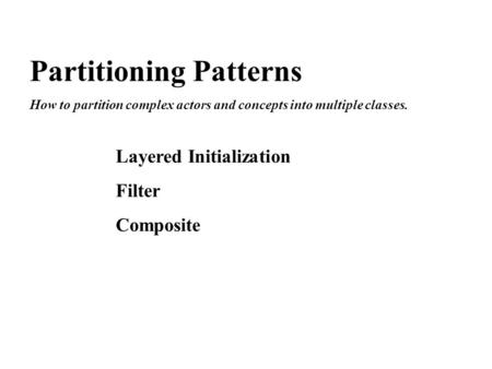 Partitioning Patterns How to partition complex actors and concepts into multiple classes. Layered Initialization Filter Composite.