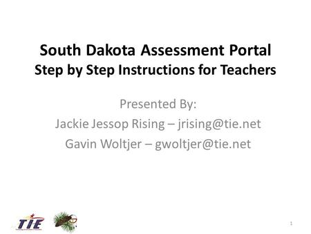 South Dakota Assessment Portal Step by Step Instructions for Teachers Presented By: Jackie Jessop Rising – Gavin Woltjer –