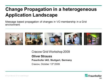 © Fraunhofer IAO, IAT Universität Stuttgart Message based propagation of changes in VO membership in a Grid environment Change Propagation in a heterogeneous.