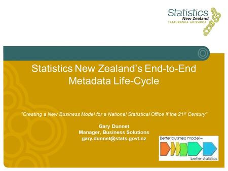 "Statistics New Zealand's End-to-End Metadata Life-Cycle ""Creating a New Business Model for a National Statistical Office if the 21 st Century"" Gary Dunnet."