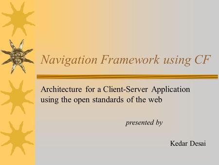 Navigation Framework using CF Architecture for a Client-Server Application using the open standards of the web Kedar Desai presented by.