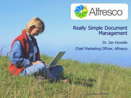 1 Company Confidential Really Simple Document Management Dr. Ian Howells Chief Marketing Officer, Alfresco.