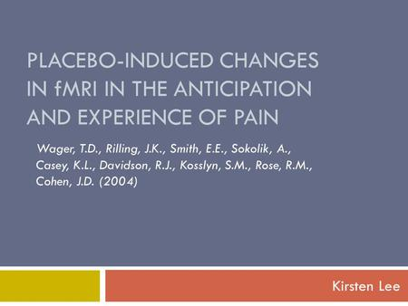 PLACEBO-INDUCED CHANGES IN fMRI IN THE ANTICIPATION AND EXPERIENCE OF PAIN Kirsten Lee Wager, T.D., Rilling, J.K., Smith, E.E., Sokolik, A., Casey, K.L.,