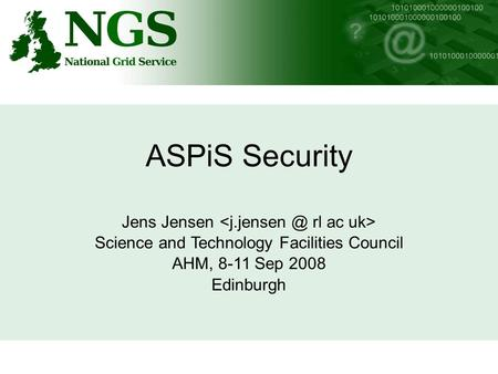 ASPiS Security Jens Jensen Science and Technology Facilities Council AHM, 8-11 Sep 2008 Edinburgh.