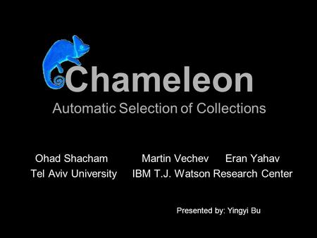 Chameleon Automatic Selection of Collections Ohad Shacham Martin VechevEran Yahav Tel Aviv University IBM T.J. Watson Research Center Presented by: Yingyi.