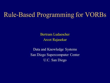 Rule-Based Programming for VORBs Bertram Ludaescher Arcot Rajasekar Data and Knowledge Systems San Diego Supercomputer Center U.C. San Diego.