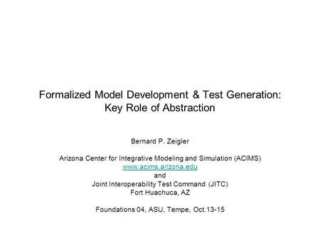 Formalized Model Development & Test Generation: Key Role of Abstraction Bernard P. Zeigler Arizona Center for Integrative Modeling and Simulation (ACIMS)
