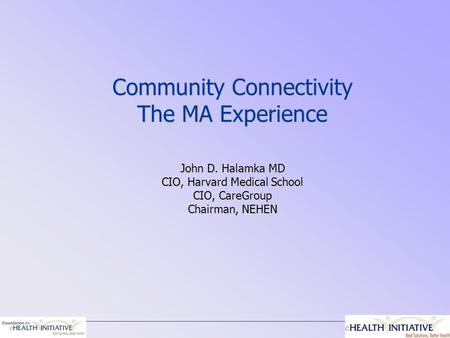 Community Connectivity The MA Experience John D. Halamka MD CIO, Harvard Medical School CIO, CareGroup Chairman, NEHEN.