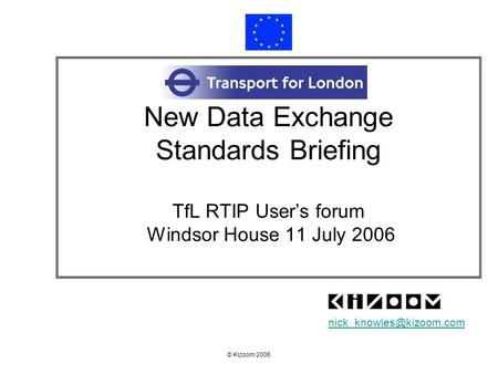 New Data Exchange Standards Briefing TfL RTIP User's forum Windsor House 11 July 2006 nick_knowles@kizoom.com © Kizoom 2006.