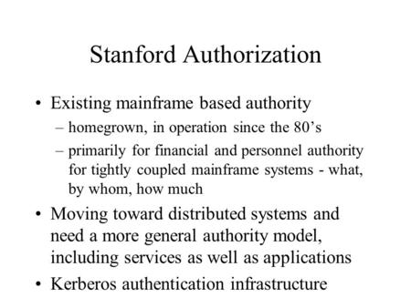 Stanford Authorization Existing mainframe based authority –homegrown, in operation since the 80's –primarily for financial and personnel authority for.