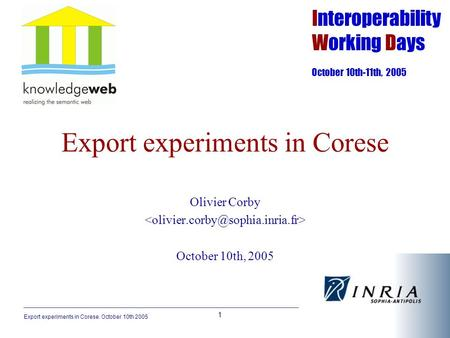Export experiments in Corese. October 10th 2005 1 Export experiments in Corese Olivier Corby October 10th, 2005 Interoperability Working Days October 10th-11th,