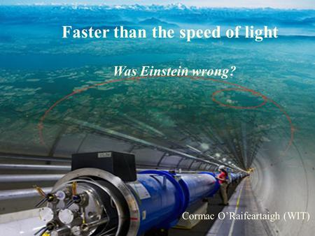 The Big Bang, the LHC and the God Particle Cormac O'Raifeartaigh (WIT) Faster than the speed of light Was Einstein wrong? Cormac O'Raifeartaigh (WIT)