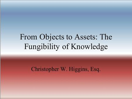 From Objects to Assets: The Fungibility of Knowledge Christopher W. Higgins, Esq.