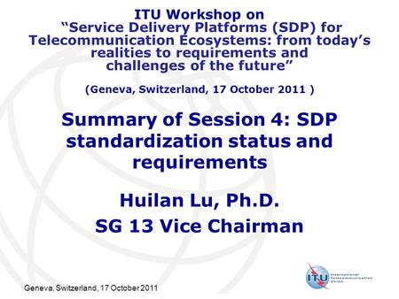 Geneva, Switzerland, 17 October 2011 Summary of Session 4: SDP standardization status and requirements Huilan Lu, Ph.D. SG 13 Vice Chairman ITU Workshop.