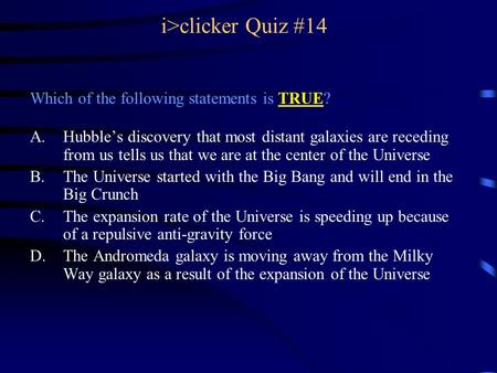 I>clicker Quiz #14 Which of the following statements is TRUE? A.Hubble's discovery that most distant galaxies are receding from us tells us that we are.