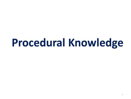 "Procedural Knowledge 1. Procedural knowledge or know-how is the knowledge of how to perform some task. It focuses on the ""way"" needed to obtain a result."