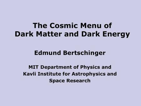 Edmund Bertschinger MIT Department of Physics and Kavli Institute for Astrophysics and Space Research The Cosmic Menu of Dark Matter and Dark Energy.