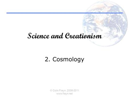 Science and Creationism 2. Cosmology © Colin Frayn, 2008-2011 www.frayn.net.