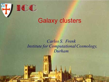 University of Durham Institute for Computational Cosmology Carlos S. Frenk Institute for Computational Cosmology, Durham Galaxy clusters.