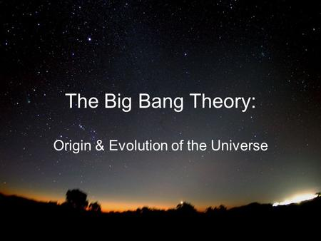 The Big Bang Theory: Origin & Evolution of the Universe.
