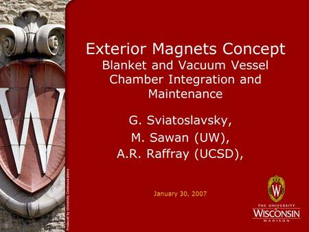 January 30, 2007 Exterior Magnets Concept Blanket and Vacuum Vessel Chamber Integration and Maintenance G. Sviatoslavsky, M. Sawan (UW), A.R. Raffray (UCSD),