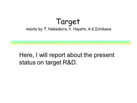 Target mainly by T. Nakadaira, Y. Hayato, A.K.Ichikawa Here, I will report about the present status on target R&D.