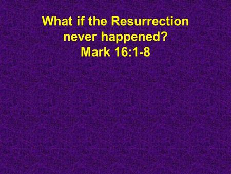 What if the Resurrection never happened? Mark 16:1-8.
