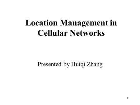 1 Location Management in Cellular Networks Presented by Huiqi Zhang.