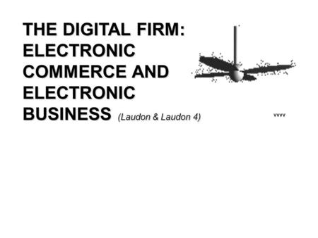THE DIGITAL FIRM: ELECTRONIC COMMERCE AND ELECTRONIC BUSINESS (Laudon & Laudon 4) Chapter vvvv.