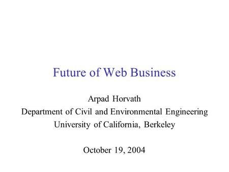 Future of Web Business Arpad Horvath Department of Civil and Environmental Engineering University of California, Berkeley October 19, 2004.