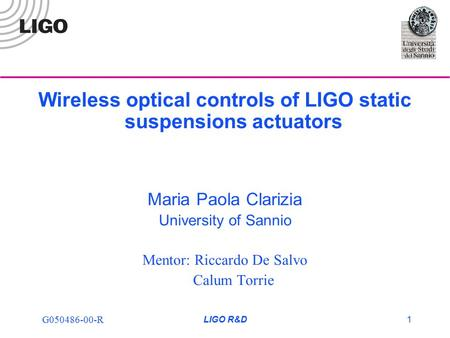 G050486-00-R LIGO R&D1 Wireless optical controls of LIGO static suspensions actuators Maria Paola Clarizia University of Sannio Mentor: Riccardo De Salvo.