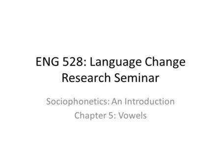 ENG 528: Language Change Research Seminar Sociophonetics: An Introduction Chapter 5: Vowels.