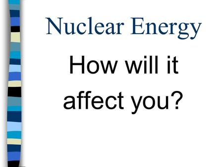 Nuclear Energy How will it affect you?. Nuclear Energy: What is it? n Fission –the splitting of an atom by a neutron, resulting in two or more neutrons.