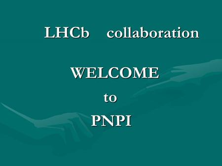 LHCb collaboration LHCb collaboration WELCOME WELCOME to to PNPI PNPI.