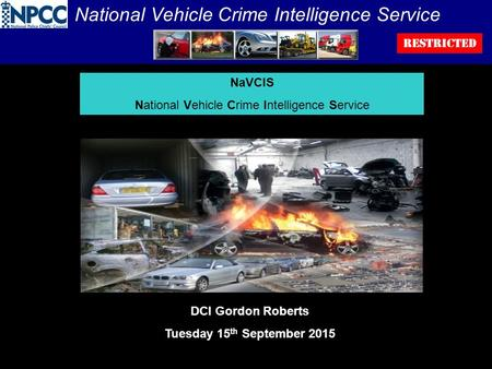 National Vehicle Crime Intelligence Service RESTRICTED NaVCIS National Vehicle Crime Intelligence Service DCI Gordon Roberts Tuesday 15 th September 2015.