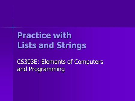 Practice with Lists and Strings CS303E: Elements of Computers and Programming.