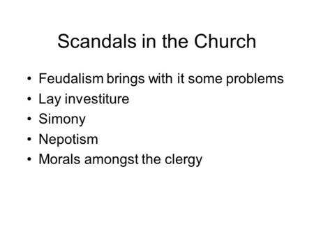 Scandals in the Church Feudalism brings with it some problems Lay investiture Simony Nepotism Morals amongst the clergy.
